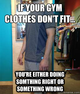 b5d77580dcded96d340823884561da08ed860efabd3a84d25586fae28088d7b4 if your gym clothes don't fit you're either doing somthing