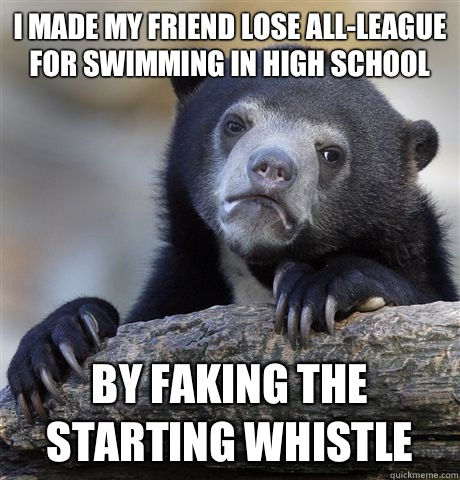 I made my friend lose all-league for swimming in high school By faking the starting whistle  - I made my friend lose all-league for swimming in high school By faking the starting whistle   Confession Bear