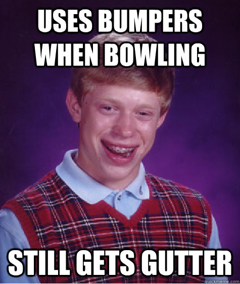 Uses bumpers when bowling still gets gutter - Uses bumpers when bowling still gets gutter  Bad Luck Brian