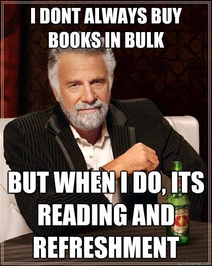 I dont always buy books in bulk But when I do, its reading and refreshment  The Most Interesting Man In The World
