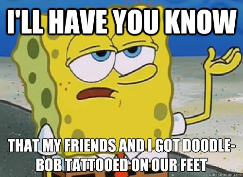 I'LL HAVE YOU KNOW  THAT MY FRIENDS AND I GOT DOODLE-BOB TATTOOED ON OUR FEET - I'LL HAVE YOU KNOW  THAT MY FRIENDS AND I GOT DOODLE-BOB TATTOOED ON OUR FEET  ILL HAVE YOU KNOW