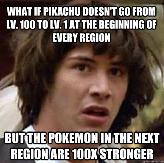 what if pikachu doesn't go from lv. 100 to lv. 1 at the beginning of every region but the pokemon in the next region are 100x stronger - what if pikachu doesn't go from lv. 100 to lv. 1 at the beginning of every region but the pokemon in the next region are 100x stronger  conspiracy keanu
