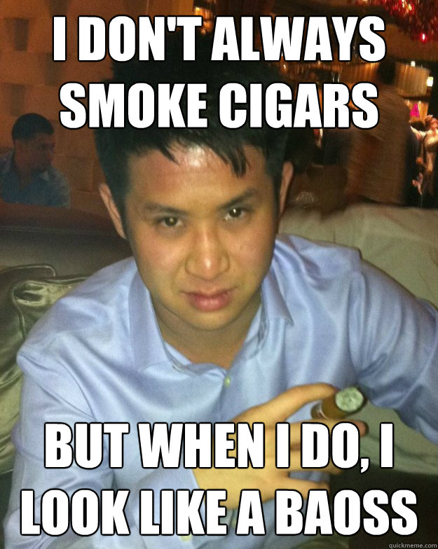 i don't always smoke cigars but when i do, i look like a baoss
