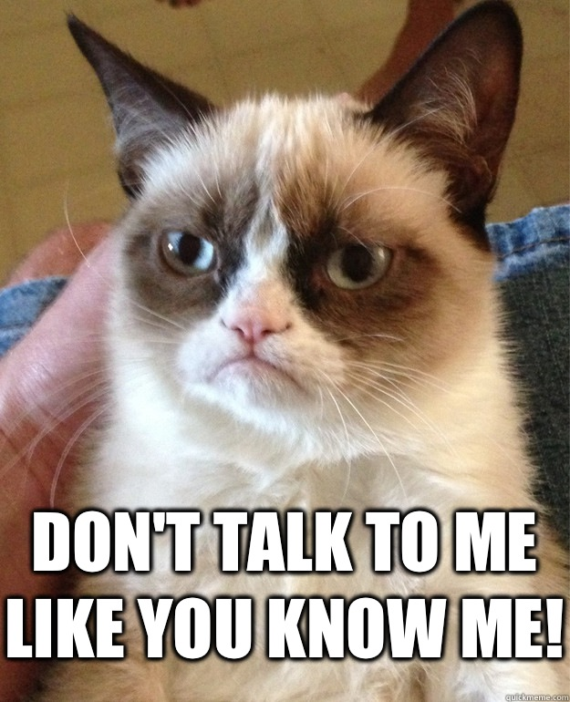 Don't talk to me like you know me! -  Don't talk to me like you know me!  Grumpy Cat