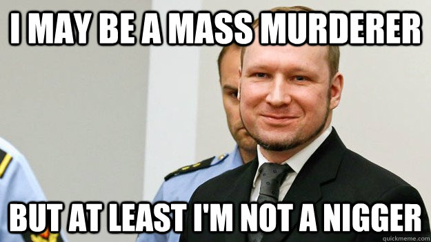 I may be a mass murderer but at least i'm not a nigger - I may be a mass murderer but at least i'm not a nigger  god guy anders