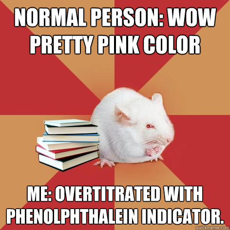 Normal Person: WOW PRETTY pink color Me: Overtitrated with phenolphthalein indicator. - Normal Person: WOW PRETTY pink color Me: Overtitrated with phenolphthalein indicator.  Science Major Mouse