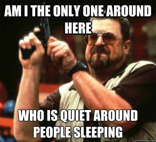 Am i the only one around here Who is Quiet around people sleeping - Am i the only one around here Who is Quiet around people sleeping  Am I The Only One Around Here