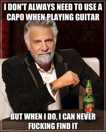 I don't always need to use a capo when playing guitar but when i do, I can never fucking find it - I don't always need to use a capo when playing guitar but when i do, I can never fucking find it  Most Interesting Man