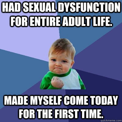 Had sexual dysfunction for entire adult life. made myself come today for the first time. - Had sexual dysfunction for entire adult life. made myself come today for the first time.  Success Kid
