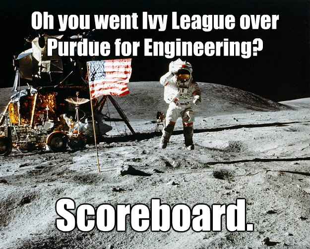 Oh you went Ivy League over Purdue for Engineering? Scoreboard. - Oh you went Ivy League over Purdue for Engineering? Scoreboard.  Unimpressed Astronaut