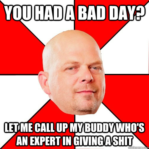 You had a bad day? LET ME CALL UP MY BUDDY WHO'S AN EXPERT IN giving a shit - You had a bad day? LET ME CALL UP MY BUDDY WHO'S AN EXPERT IN giving a shit  Pawn Star
