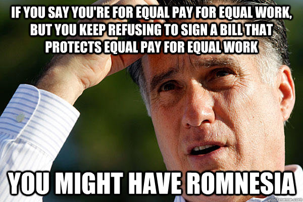 If you say you're for equal pay for equal work, but you keep refusing to sign a bill that protects equal pay for equal work you might have Romnesia