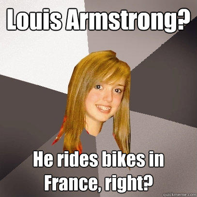Louis Armstrong? He rides bikes in France, right? - Louis Armstrong? He rides bikes in France, right?  Musically Oblivious 8th Grader