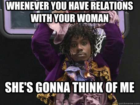 whenever you have relations with your woman she's gonna think of me
