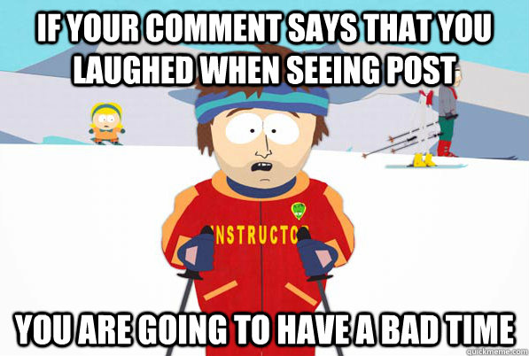 If your comment says that you laughed when seeing post You are going to have a bad time - If your comment says that you laughed when seeing post You are going to have a bad time  Southpark Instructor