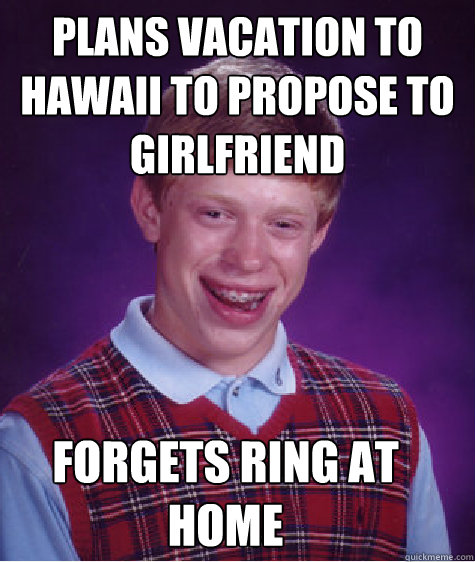 plans vacation to hawaii to propose to girlfriend forgets ring at home - plans vacation to hawaii to propose to girlfriend forgets ring at home  Bad Luck Brian