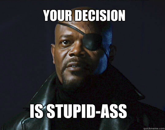 Your decision Is stupid-ass  - Your decision Is stupid-ass   Black Nick Fury