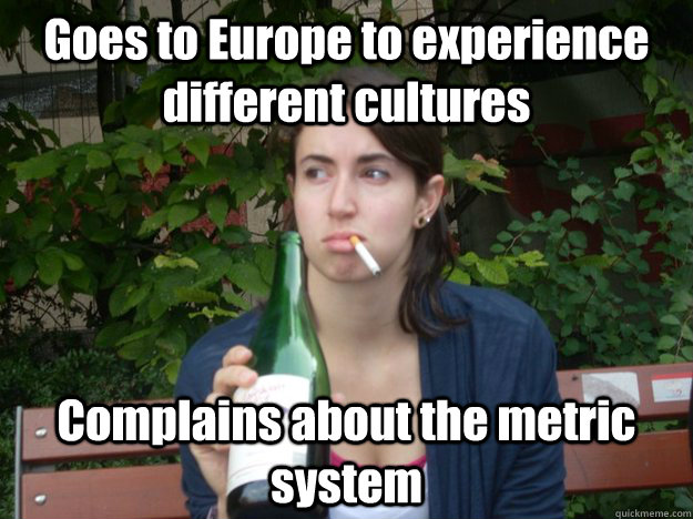 Goes to Europe to experience different cultures Complains about the metric system
