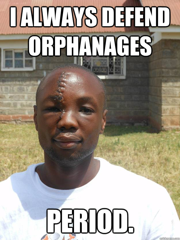 I always defend orphanages period.
