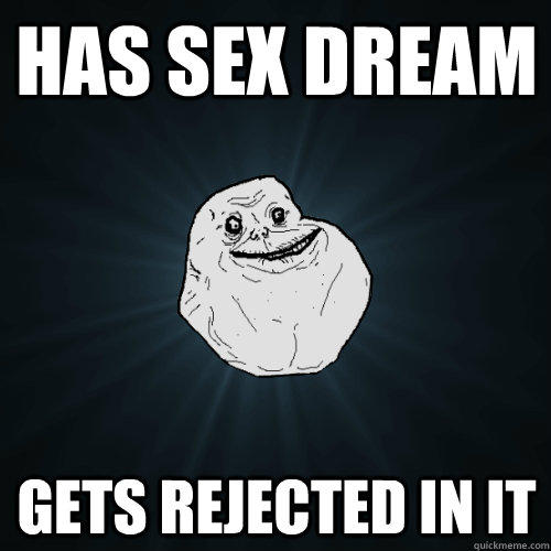 Has sex dream gets rejected in it - Has sex dream gets rejected in it  Forever Alone