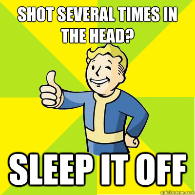 shot several times in the head? sleep it off - shot several times in the head? sleep it off  Fallout new vegas