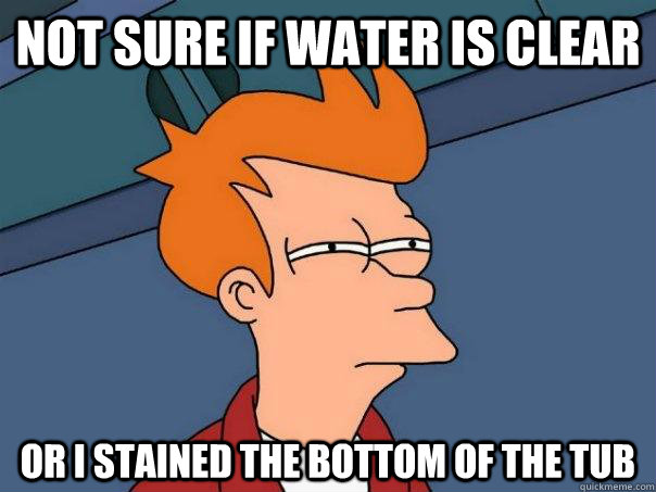 Not sure if water is clear or i stained the bottom of the tub  - Not sure if water is clear or i stained the bottom of the tub   Futurama Fry
