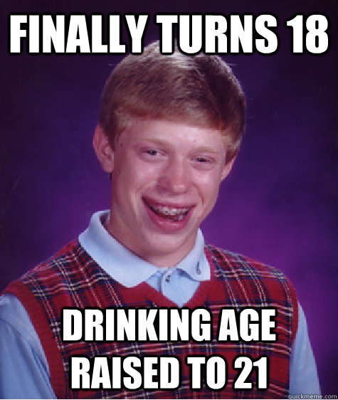 Finally Turns 18 Drinking Age Raised to 21 - Finally Turns 18 Drinking Age Raised to 21  Badluckbrian