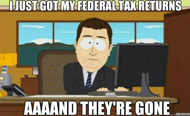 i just got my federal tax returns AAAAND they're gone - i just got my federal tax returns AAAAND they're gone  aaaand its gone