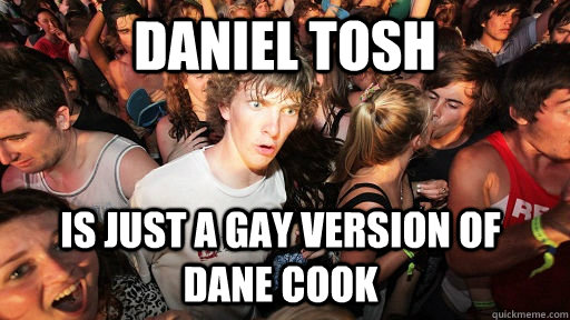 Daniel Tosh is just a gay version of    dane cook