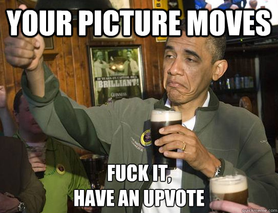 Your picture moves Fuck it, Have an upvote - Your picture moves Fuck it, Have an upvote  Upvoting Obama