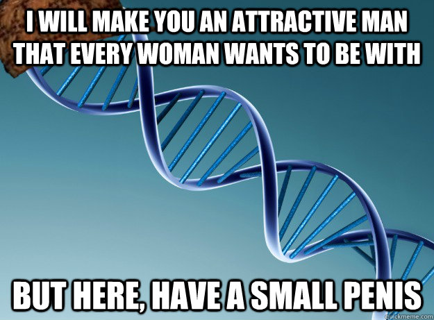 I will make you an attractive man that every woman wants to be with But here, have a small penis - I will make you an attractive man that every woman wants to be with But here, have a small penis  Scumbag Genetics