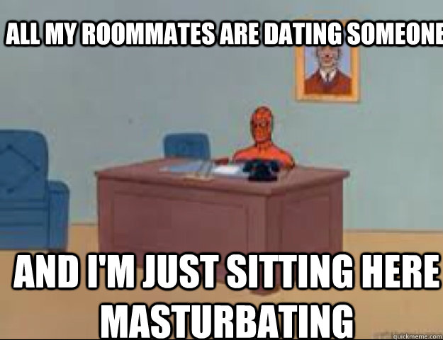 All my roommates are dating someone and i'm just sitting here masturbating - All my roommates are dating someone and i'm just sitting here masturbating  masterbating spider man