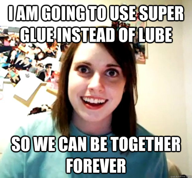 I am going to use super glue instead of lube so we can be together forever - I am going to use super glue instead of lube so we can be together forever  Misc