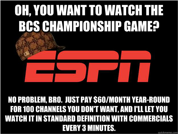 oh, you want to watch the BCS Championship Game? No problem, bro.  Just pay $60/month year-round for 100 channels you don't want, and I'll let you watch it in standard definition with commercials every 3 minutes. - oh, you want to watch the BCS Championship Game? No problem, bro.  Just pay $60/month year-round for 100 channels you don't want, and I'll let you watch it in standard definition with commercials every 3 minutes.  Misc