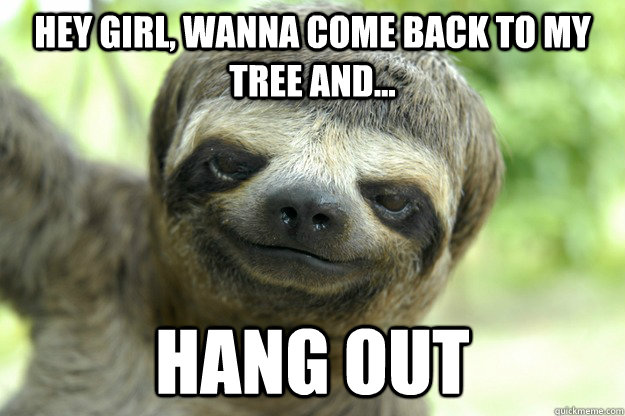 Hey Girl, Wanna Come Back to My Tree and... Hang Out