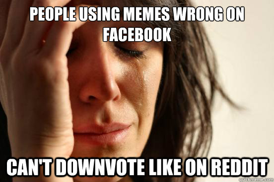 People using memes wrong on facebook can't downvote like on reddit - People using memes wrong on facebook can't downvote like on reddit  First World Problems