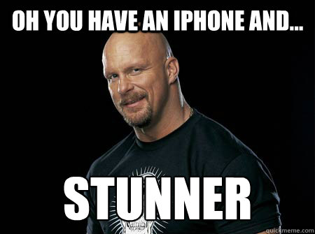 Oh you have an iPhone and... stunner  Stone Cold Steve Austin