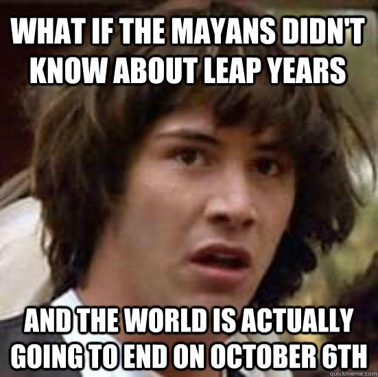 What if the mayans didn't know about leap years and the world is actually going to end on october 6th - What if the mayans didn't know about leap years and the world is actually going to end on october 6th  conspiracy keanu