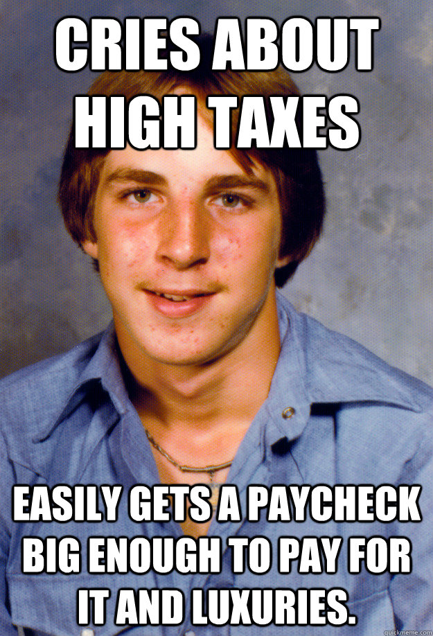 Cries about high taxes Easily gets a paycheck big enough to pay for it and luxuries.  Old Economy Steven