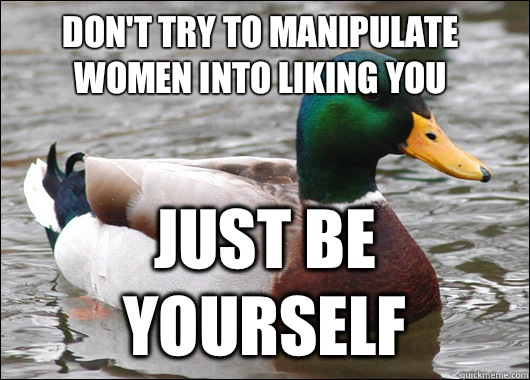 Don't try to manipulate women into liking you Just be yourself - Don't try to manipulate women into liking you Just be yourself  Actual Advice Mallard