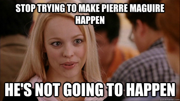 STOP TRYING TO MAKE Pierre Maguire happen He'S NOT GOING TO HAPPEN - STOP TRYING TO MAKE Pierre Maguire happen He'S NOT GOING TO HAPPEN  Stop trying to make happen Rachel McAdams