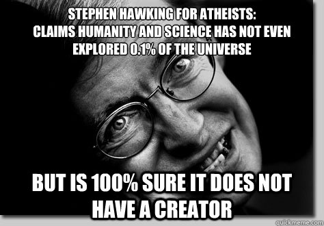 Stephen Hawking FOR ATHEISTS: Claims Humanity and Science has not even explored 0.1% of the UNIVERSE BUT IS 100% SURE IT DOES NOT HAVE A CREATOR - Stephen Hawking FOR ATHEISTS: Claims Humanity and Science has not even explored 0.1% of the UNIVERSE BUT IS 100% SURE IT DOES NOT HAVE A CREATOR  STEPHEN HAWKING FOR ATHEISTS
