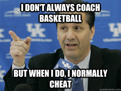 I don't always coach basketball But when I do, I normally cheat - I don't always coach basketball But when I do, I normally cheat  Calipari Cheat