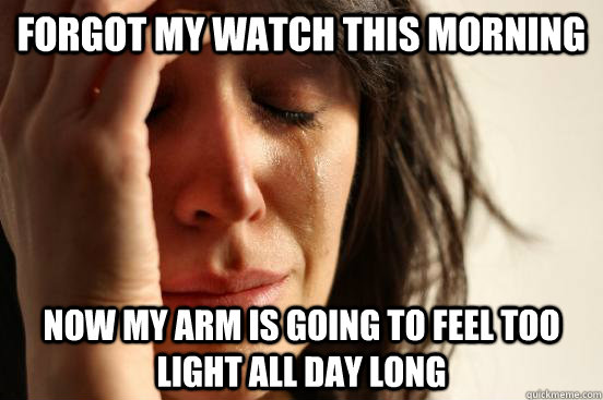 Forgot my watch this morning Now my arm is going to feel too light all day long - Forgot my watch this morning Now my arm is going to feel too light all day long  First World Problems