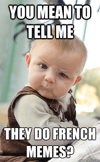 You mean to tell me they do french memes?  - You mean to tell me they do french memes?   skeptical baby