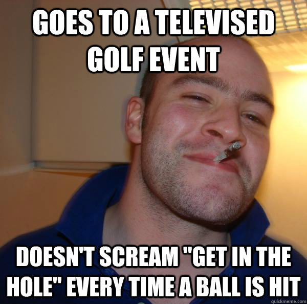 goes to a televised golf event doesn't scream