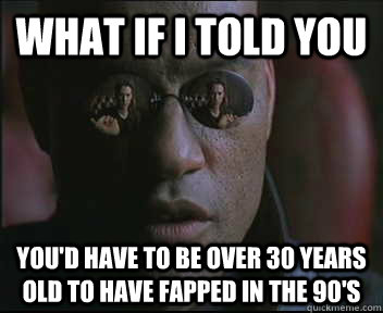 What if i told you you'd have to be over 30 years old to have fapped in the 90's