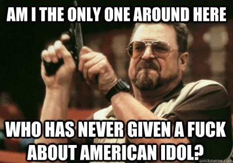 Am I the only one around here who has never given a fuck about american idol? - Am I the only one around here who has never given a fuck about american idol?  Am I the only one
