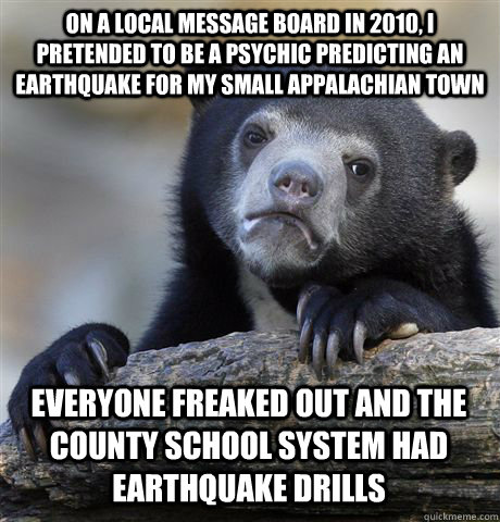 ON A LOCAL MESSAGE BOARD IN 2010, I PRETENDED TO BE A PSYCHIC PREDICTING AN EARTHQUAKE FOR MY SMALL APPALACHIAN TOWN EVERYONE FREAKED OUT AND THE COUNTY SCHOOL SYSTEM HAD EARTHQUAKE DRILLS - ON A LOCAL MESSAGE BOARD IN 2010, I PRETENDED TO BE A PSYCHIC PREDICTING AN EARTHQUAKE FOR MY SMALL APPALACHIAN TOWN EVERYONE FREAKED OUT AND THE COUNTY SCHOOL SYSTEM HAD EARTHQUAKE DRILLS  Confession Bear