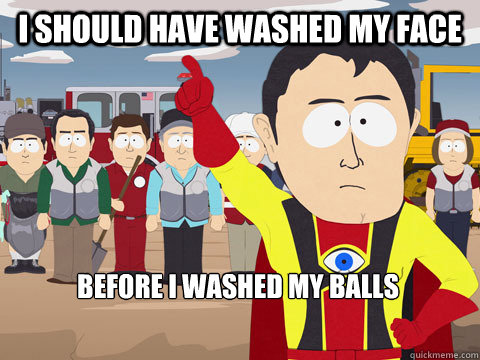 I should have washed my face Before I washed my Balls - I should have washed my face Before I washed my Balls  Captain Hindsight